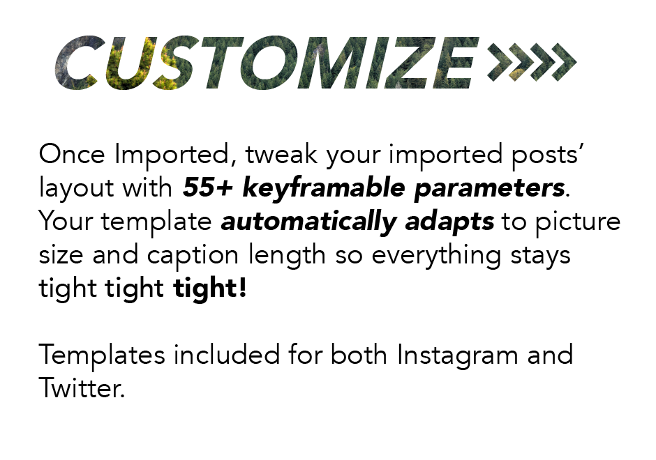 Customize: Once imported, tweak your imported posts' layout with 55+ keyframable parameters. Your template automatically adapts to picture size and caption length so everything stays tight tight tight! Templates included for both Instagram and Twitter.