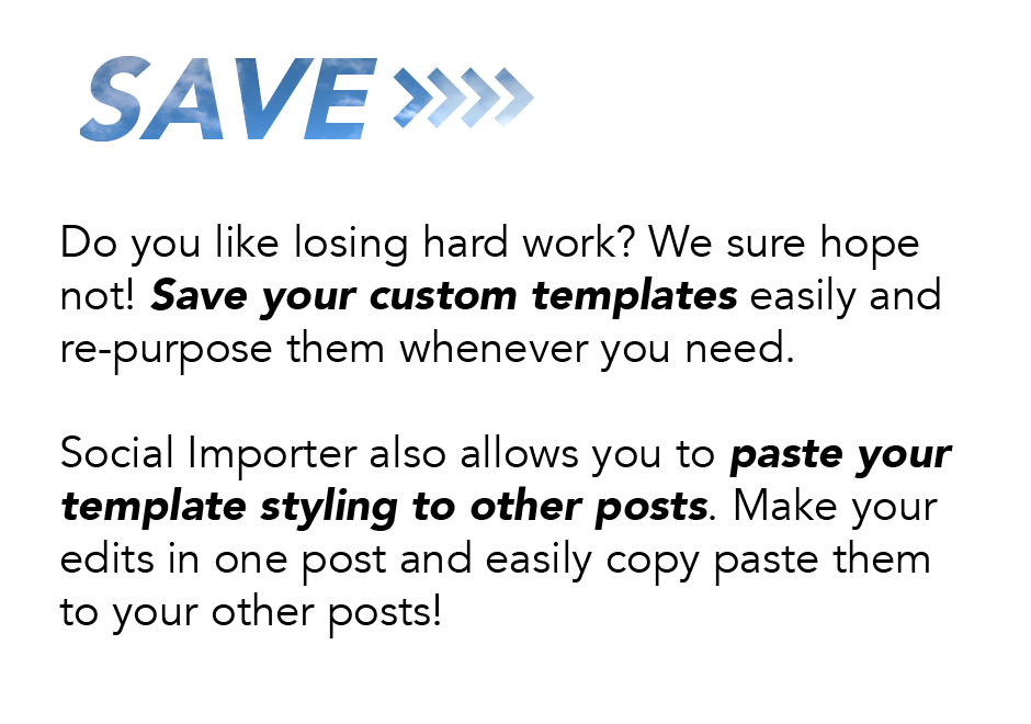 Save: Do you like losing hard work? We sure hope not! Save your custom templates easily and repurpose them whenever you need. Social Importer also allows you to paste your template styling to other posts. Make your edits in one post and easily copy paste them to your other posts!
