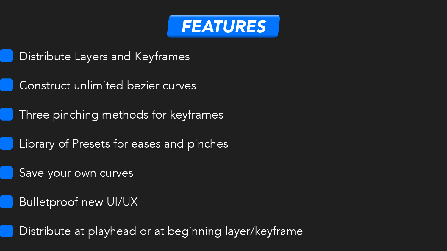 Features: Distribute layers and keyframes, construct unlimited bezier curves, three pinching methods for keyframes, library of presets for eases and pinches, save your own curves, bulletproof new UI/UX, distribute at playhead or at beginning of layer/keyframe.