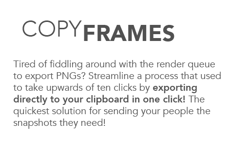 Copy frames. Tired of fiddling around with the render queue to export PNGs? Streamline a process that used to take upwards of ten clicks by exporting directly to your clipboard in one click! The quickest solution for sending your people the snapshots they need!