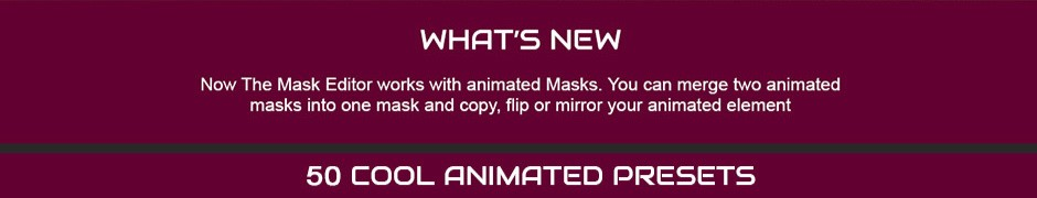 Now The Mask Editor works with animated masks. You can merge two animated masks into one mask and copy flip or mirror your animated element. 50 cool animated presets