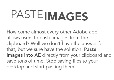 Paste images. How come almost every other Adobe app allows users to paste images from the clipboard? Well we don't have the answer for that, but we sure have the solution! Paste images into AE directly from your clipboard and save tons of time. Stop saving files to your desktop and start pasting them!